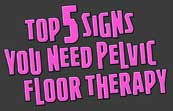 Top 5 signs you need pelvic floor therapy